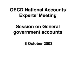 OECD National Accounts Experts' Meeting Session on General government accounts 8 October 2003