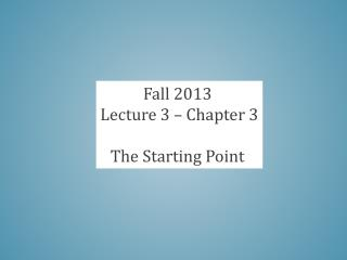 Fall 2013  Lecture 3 – Chapter 3 The Starting Point