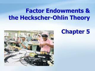 Factor Endowments &  the Heckscher-Ohlin Theory                               Chapter 5