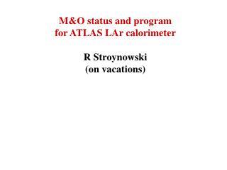 M&O status and program  for ATLAS LAr calorimeter R Stroynowski (on vacations)