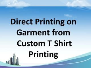 Direct Printing on Garment from Custom T Shirt Printing