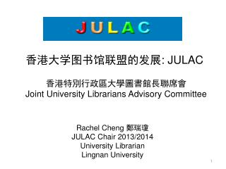 Rachel Cheng  鄭瑞瓊 JULAC Chair 2013/2014 University Librarian  Lingnan University