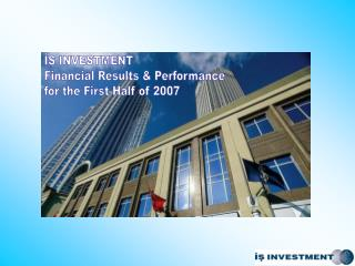 İŞ INVESTMENT Financial Results & Performance for the First Half of 2007