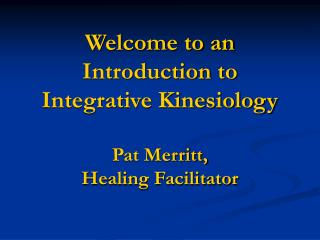 Welcome to an Introduction to Integrative Kinesiology Pat Merritt,  Healing Facilitator