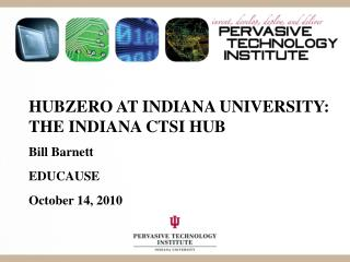 HUBzero  at Indiana University: the  indiana  CTSI Hub Bill Barnett EDUCAUSE October 14, 2010