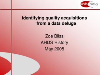 Identifying quality acquisitions from a data deluge Zoe Bliss AHDS History May 2005