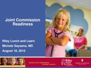 Joint Commission Readiness Riley Lunch and Learn Michele Saysana, MD August 18, 2010