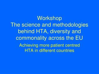 Workshop The science and methodologies behind HTA, diversity and commonality across the EU
