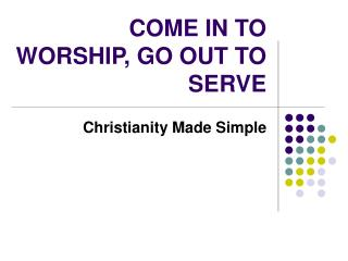 COME IN TO WORSHIP, GO OUT TO SERVE