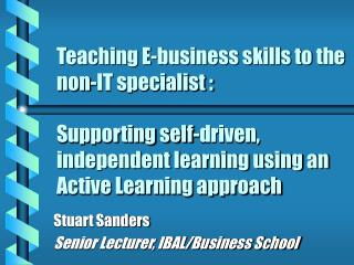 Teaching E-business skills to the non-IT specialist :   Supporting self-driven, independent learning using an Active Lea