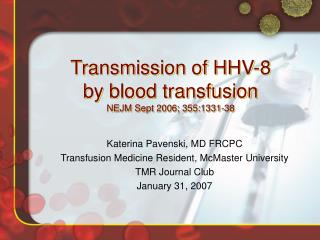 Transmission of HHV-8  by blood transfusion NEJM Sept 2006; 355:1331-38