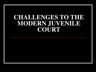 CHALLENGES TO THE MODERN JUVENILE COURT