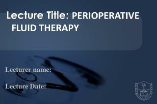 Lecture Title:  PERIOPERATIVE FLUID THERAPY