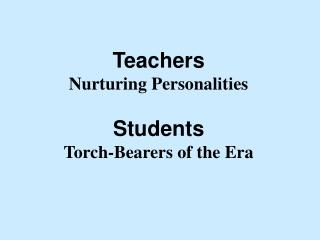 Teachers Nurturing Personalities  Students Torch-Bearers of the Era