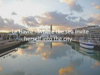 Le  Havre : Where the sea invite herself into  the city…