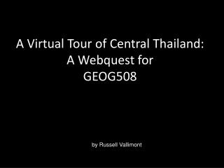 A Virtual Tour of Central Thailand: A Webquest for  GEOG508