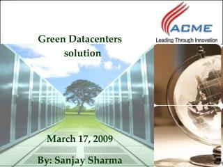 Green Datacenters solution March 17, 2009 By: Sanjay Sharma
