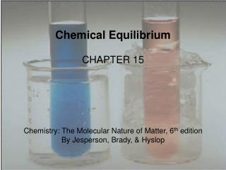 Chemical Equilibrium CHAPTER 15 Chemistry: The Molecular Nature of Matter, 6 th  edition