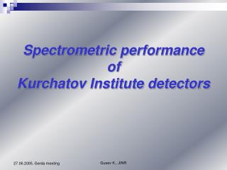 Spectrometric performance  of  Kurchatov Institute detectors