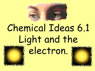 Chemical Ideas 6.1 Light and the electron.