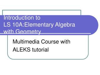 Introduction to LS 10A:Elementary Algebra with Geometry