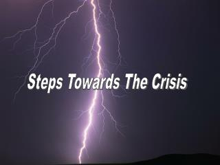Steps Towards The Crisis