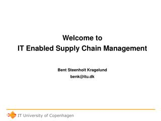 Welcome to  IT Enabled Supply Chain Management Bent Steenholt Kragelund benk@itu.dk