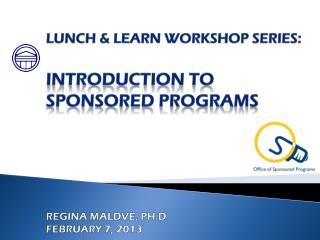 Lunch & Learn Workshop series: Introduction to  Sponsored Programs Regina Maldve, PH.D