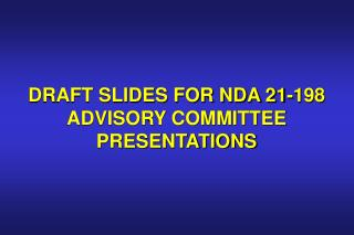 DRAFT SLIDES FOR NDA 21-198 ADVISORY COMMITTEE PRESENTATIONS
