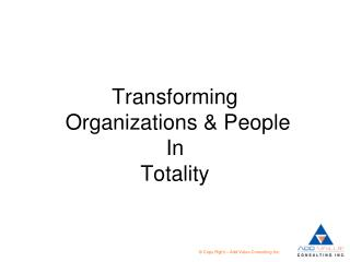 Transforming   Organizations & People In  Totality