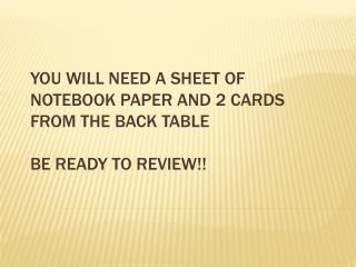 You will need a sheet of notebook paper and 2 cards from the back table Be ready to review!!