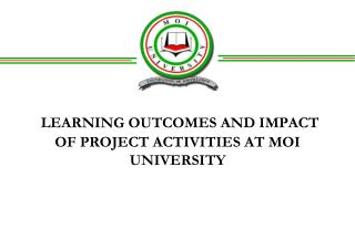LEARNING OUTCOMES AND IMPACT OF PROJECT ACTIVITIES AT MOI UNIVERSITY
