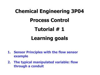 Chemical Engineering 3P04  Process Control Tutorial  1 Learning goals  Sensor Principles with the flow sensor example 2.