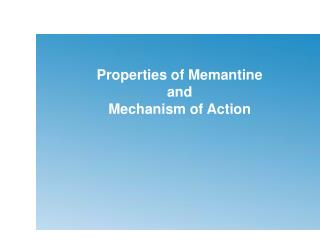 Properties of Memantine and  Mechanism of Action