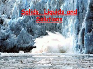 Solids , Liquids and Solutions