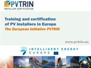 Training and certification  of PV installers in Europe The European Initiative  PVTRIN