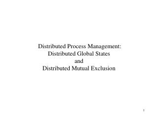Distributed Process Management: Distributed Global States  and  Distributed Mutual Exclusion