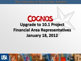 COGNOS Upgrade to 10.1 Project Financial Area Representatives January 18, 2012