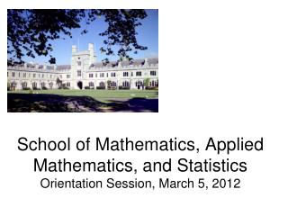 School of Mathematics, Applied Mathematics, and Statistics Orientation Session, March 5, 2012
