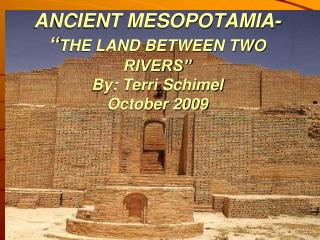 "ANCIENT MESOPOTAMIA- "" THE LAND BETWEEN TWO RIVERS"" By: Terri  Schimel October 2009"