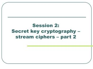 Session 2:  Secret key cryptography – stream ciphers – part 2