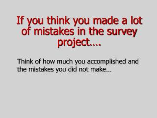 If you think you made a lot of mistakes in the survey project….