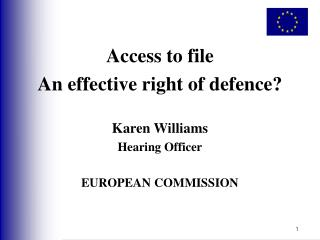 Access to file An effective right of defence? Karen Williams Hearing Officer EUROPEAN COMMISSION