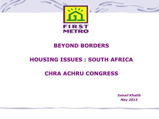 BEYOND BORDERS HOUSING ISSUES : SOUTH AFRICA CHRA ACHRU CONGRESS Ismail Khatib 							May 2013