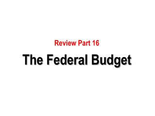 Review Part 16 The Federal Budget