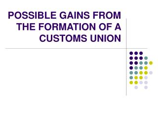 POSSIBLE GAINS FROM THE FORMATION OF A CUSTOMS UNION