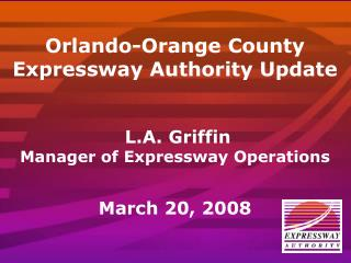Orlando-Orange County Expressway Authority Update  L.A. Griffin Manager of Expressway Operations