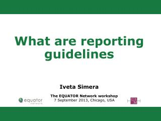 What are reporting guidelines Iveta Simera         The  EQUATOR Network workshop