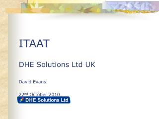 ITAAT DHE Solutions Ltd UK David Evans. 22 nd  October 2010