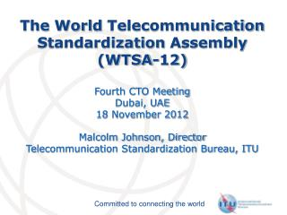 The World  Telecommunication Standardization  Assembly (WTSA-12) Fourth CTO Meeting  Dubai, UAE